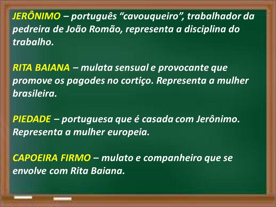 JERÔNIMO – português cavouqueiro , trabalhador da pedreira de João Romão, representa a disciplina do trabalho. RITA BAIANA – mulata sensual e provocante que promove os pagodes no cortiço.