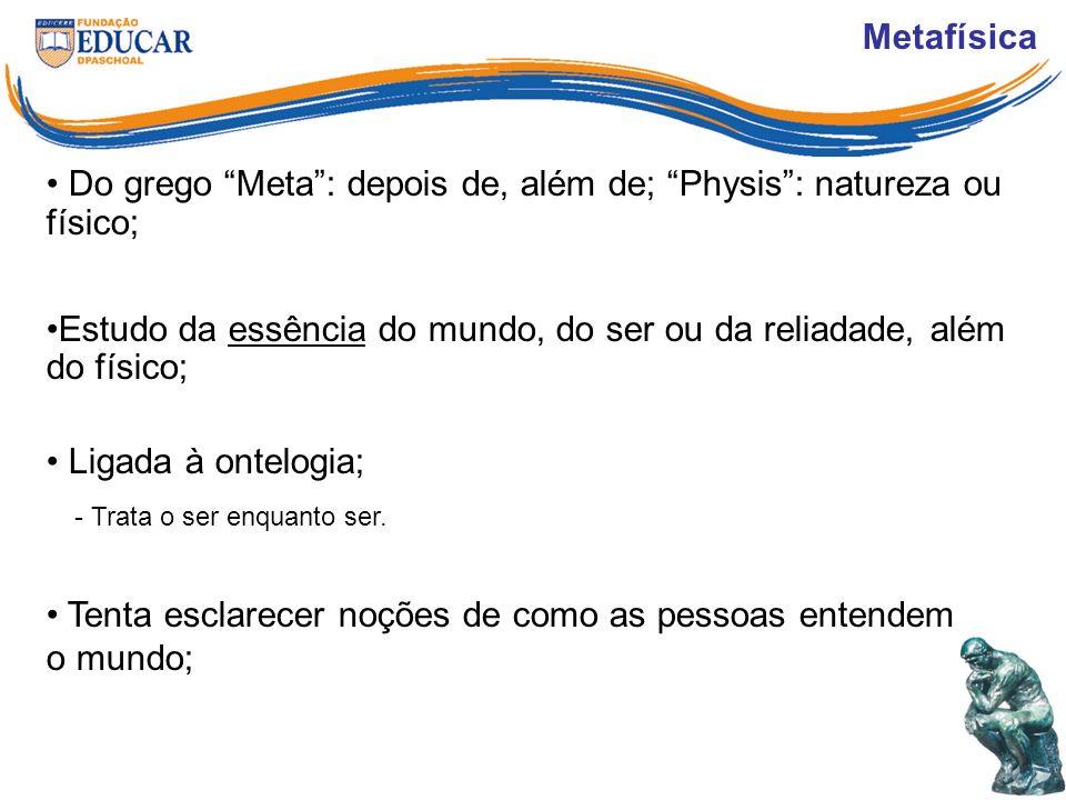 Metafísica Do grego Meta : depois de, além de; Physis : natureza ou físico; Estudo da essência do mundo, do ser ou da reliadade, além do físico;