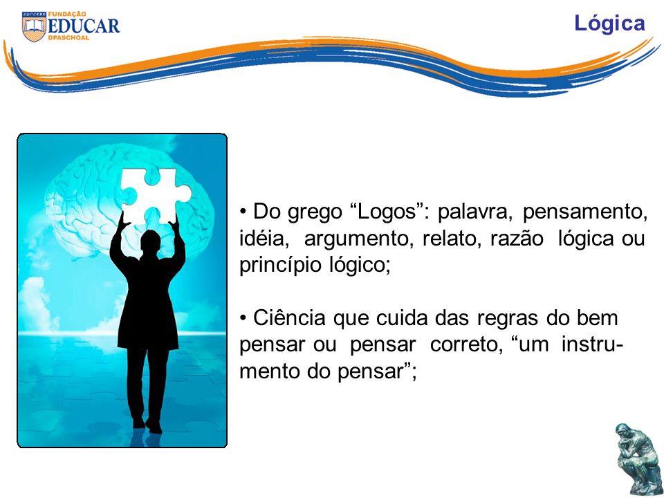 Lógica Do grego Logos : palavra, pensamento, idéia, argumento, relato, razão lógica ou princípio lógico;
