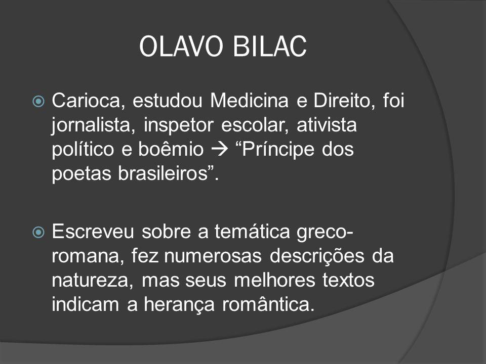 OLAVO BILAC Carioca, estudou Medicina e Direito, foi jornalista, inspetor escolar, ativista político e boêmio  Príncipe dos poetas brasileiros .