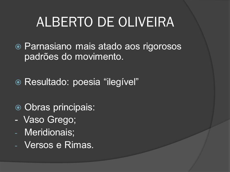 ALBERTO DE OLIVEIRA Parnasiano mais atado aos rigorosos padrões do movimento. Resultado: poesia ilegível