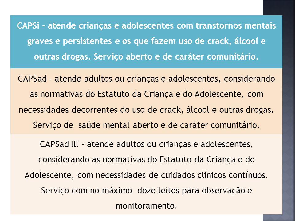 CAPSi - atende crianças e adolescentes com transtornos mentais graves e persistentes e os que fazem uso de crack, álcool e outras drogas. Serviço aberto e de caráter comunitário.