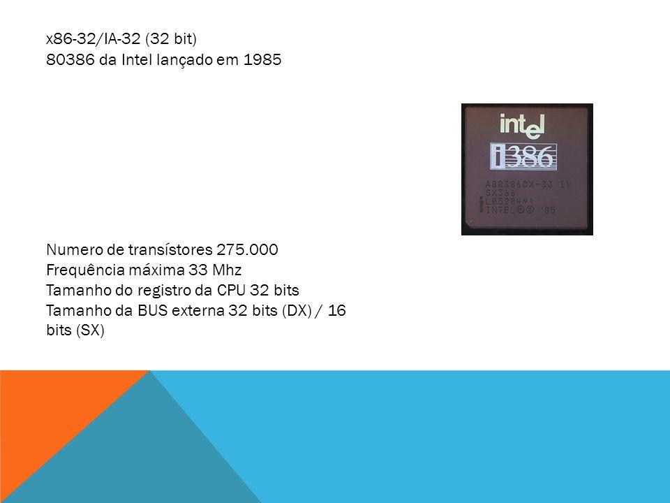 x86-32/IA-32 (32 bit) 80386 da Intel lançado em 1985. Numero de transístores 275.000. Frequência máxima 33 Mhz.