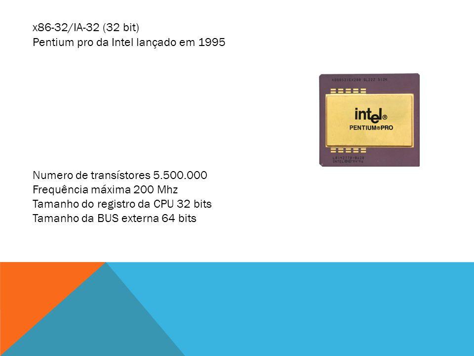 x86-32/IA-32 (32 bit) Pentium pro da Intel lançado em 1995. Numero de transístores 5.500.000. Frequência máxima 200 Mhz.