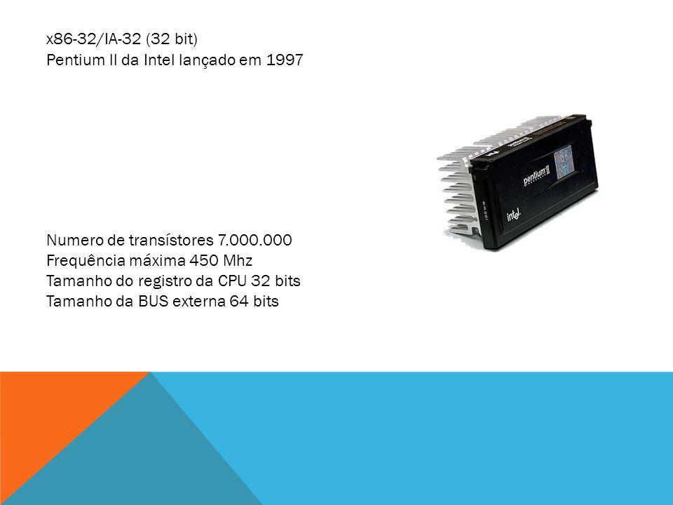 x86-32/IA-32 (32 bit) Pentium ll da Intel lançado em 1997. Numero de transístores 7.000.000. Frequência máxima 450 Mhz.