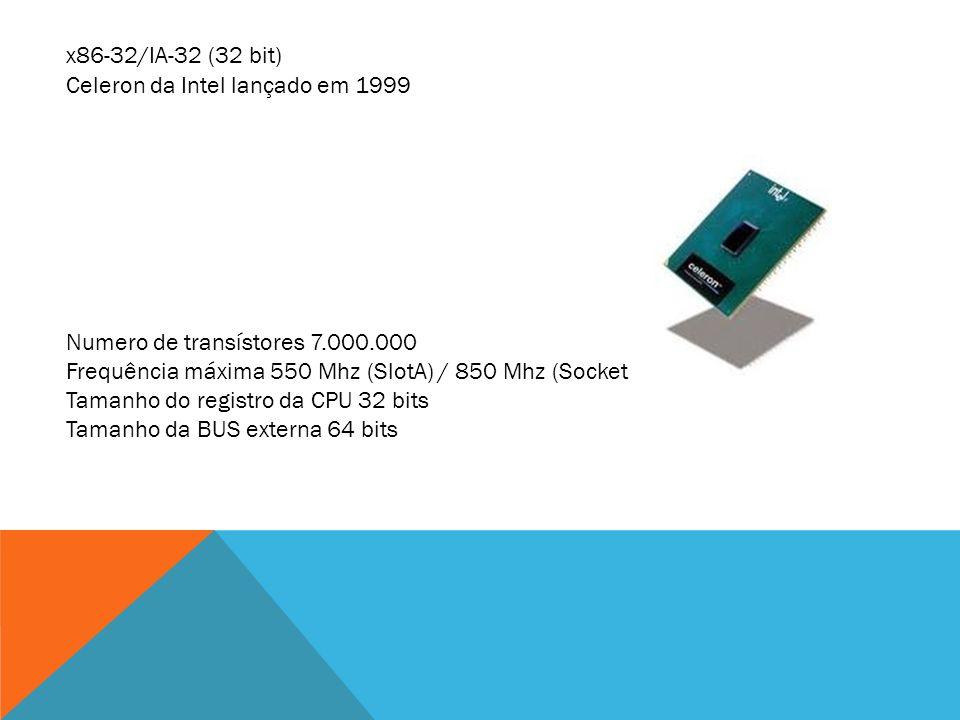 x86-32/IA-32 (32 bit) Celeron da Intel lançado em 1999. Numero de transístores 7.000.000. Frequência máxima 550 Mhz (SlotA) / 850 Mhz (Socket 370)