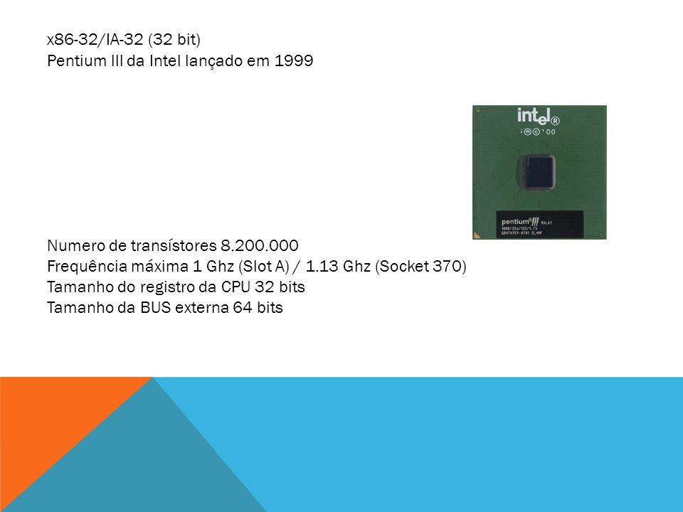 x86-32/IA-32 (32 bit) Pentium lll da Intel lançado em 1999. Numero de transístores 8.200.000.