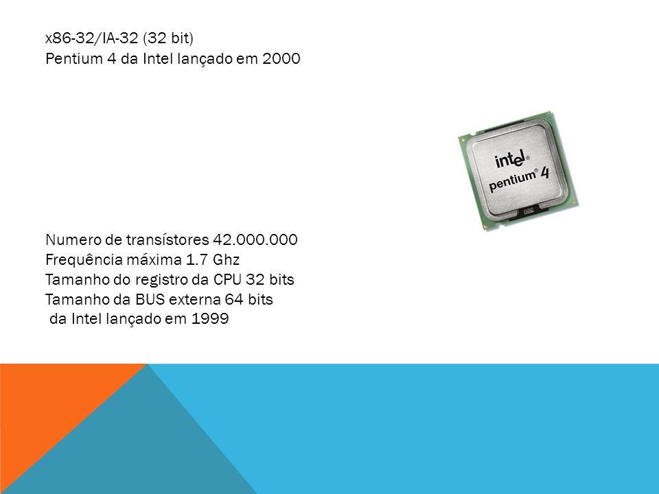x86-32/IA-32 (32 bit) Pentium 4 da Intel lançado em 2000. Numero de transístores 42.000.000. Frequência máxima 1.7 Ghz.