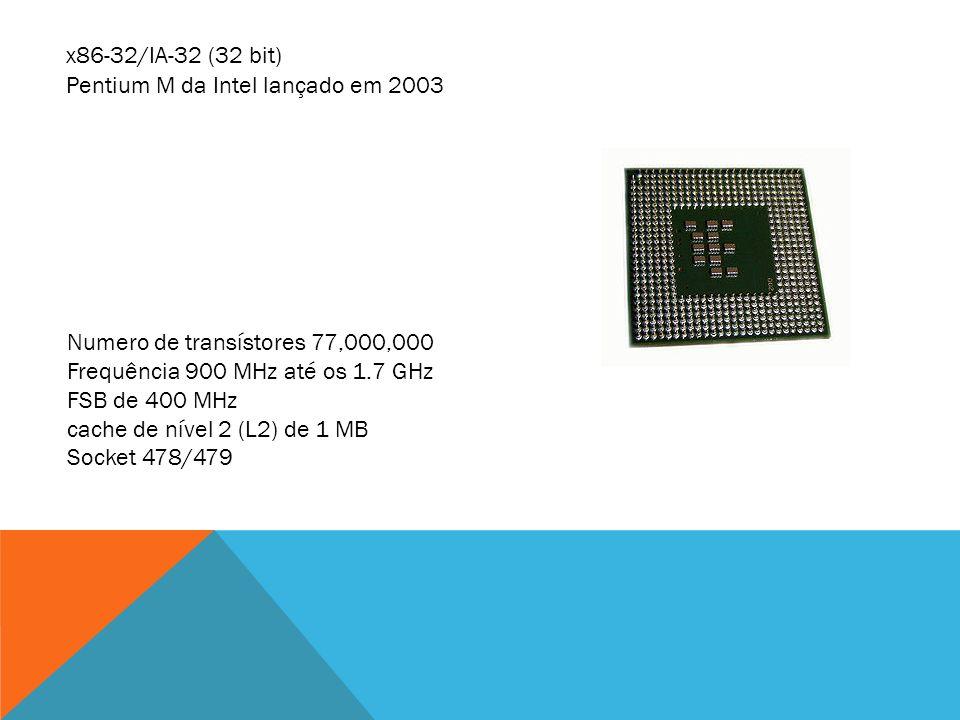 x86-32/IA-32 (32 bit) Pentium M da Intel lançado em 2003. Numero de transístores 77,000,000. Frequência 900 MHz até os 1.7 GHz.