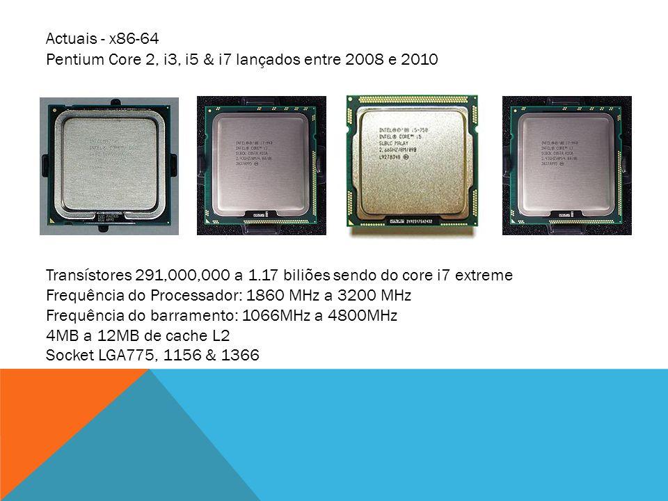 Actuais - x86-64 Pentium Core 2, i3, i5 & i7 lançados entre 2008 e 2010. Transístores 291,000,000 a 1.17 biliões sendo do core i7 extreme.