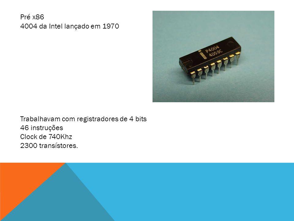 Pré x86 4004 da Intel lançado em 1970. Trabalhavam com registradores de 4 bits. 46 instruções. Clock de 740Khz.