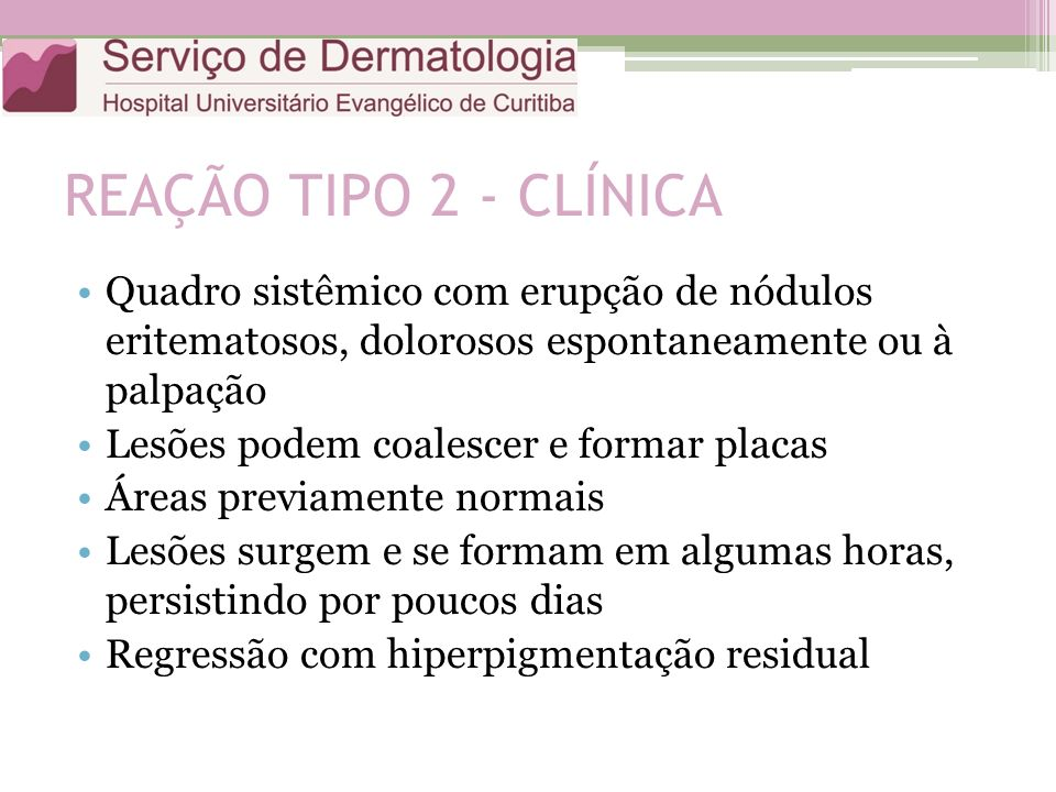 REAÇÃO TIPO 2 - CLÍNICA Quadro sistêmico com erupção de nódulos eritematosos, dolorosos espontaneamente ou à palpação.