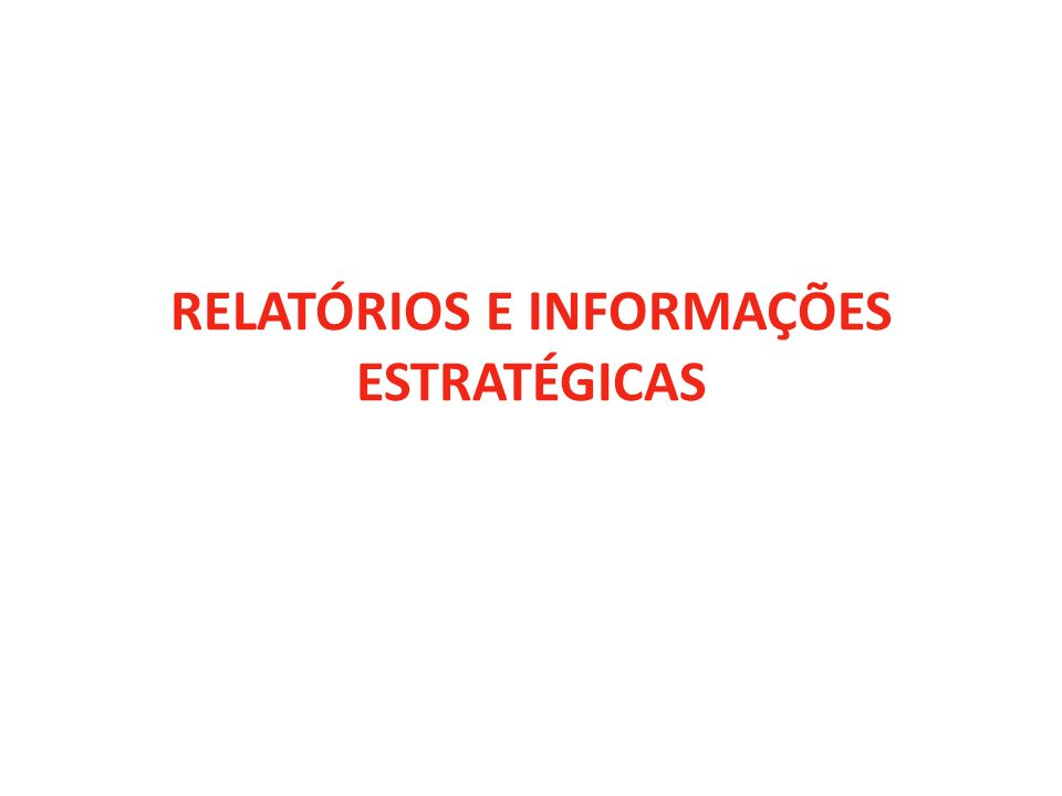 RELATÓRIOS E INFORMAÇÕES ESTRATÉGICAS
