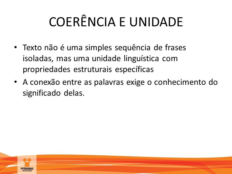 COERÊNCIA E UNIDADE Texto não é uma simples sequência de frases isoladas, mas uma unidade linguística com propriedades estruturais específicas.