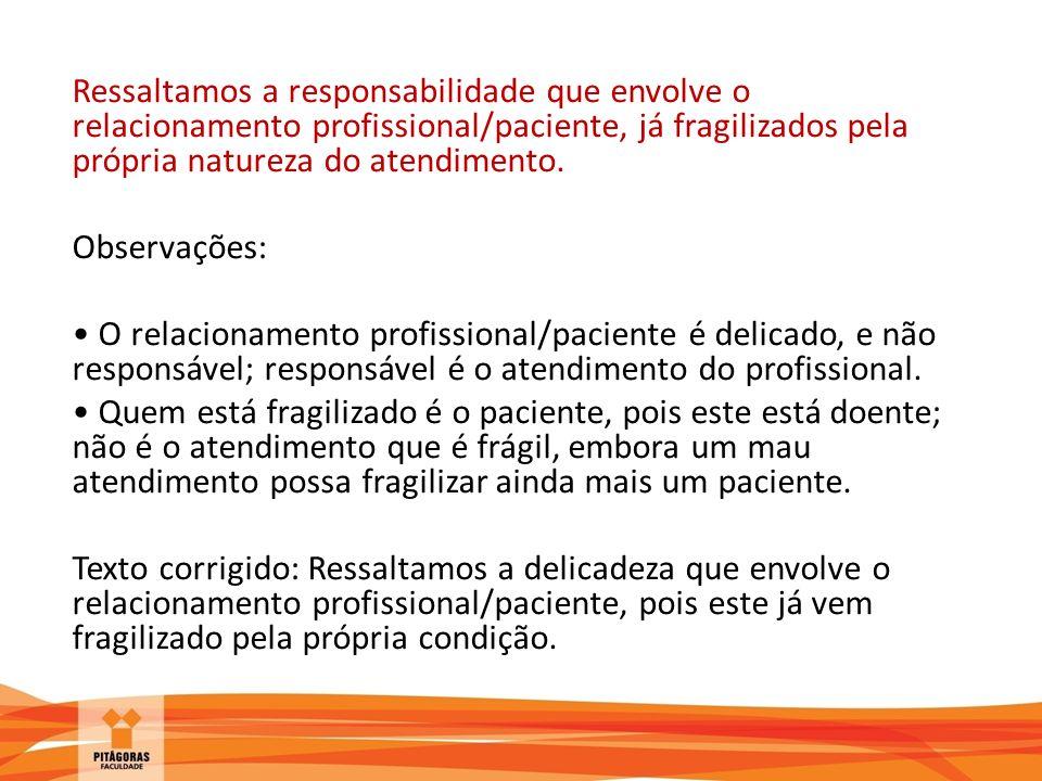 Ressaltamos a responsabilidade que envolve o relacionamento profissional/paciente, já fragilizados pela própria natureza do atendimento.