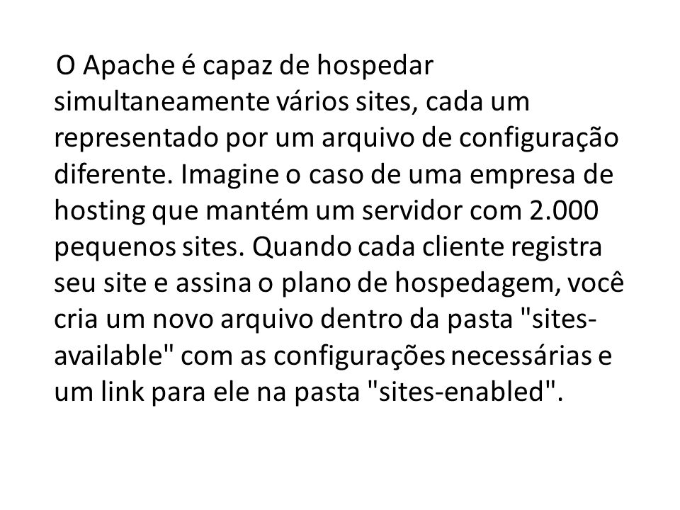 O Apache é capaz de hospedar simultaneamente vários sites, cada um representado por um arquivo de configuração diferente.