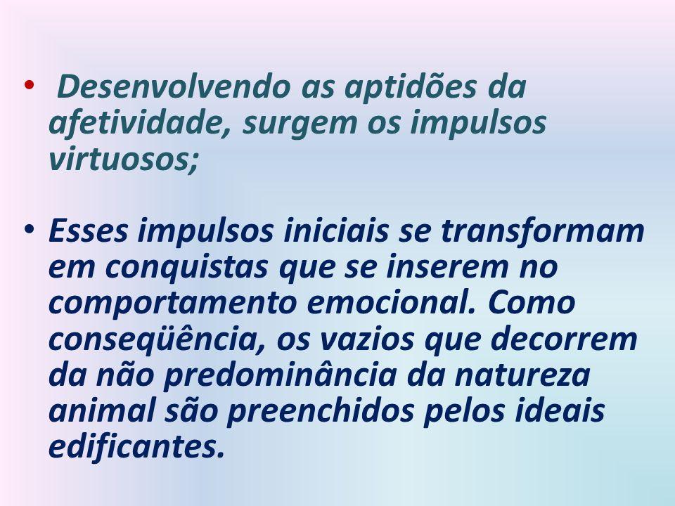 Desenvolvendo as aptidões da afetividade, surgem os impulsos virtuosos;