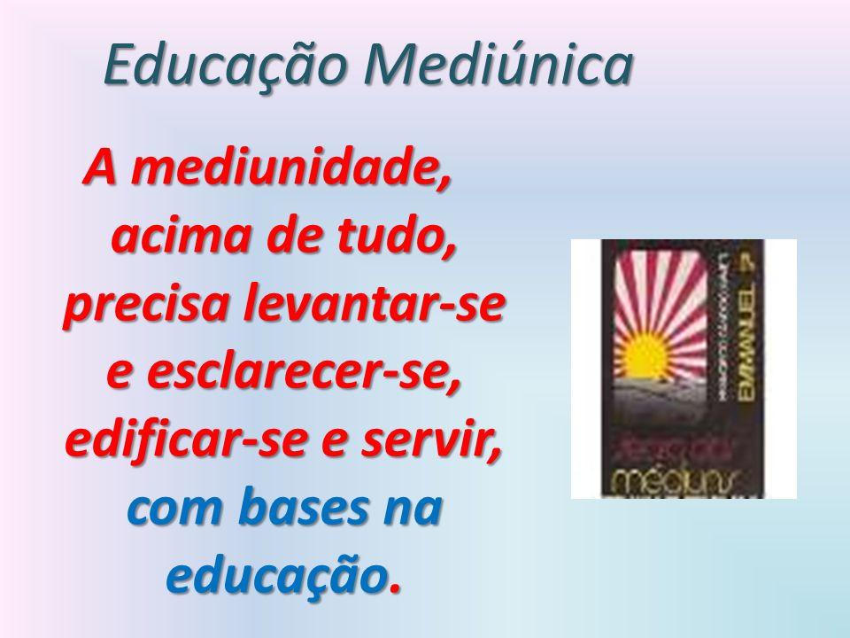 Educação Mediúnica A mediunidade, acima de tudo, precisa levantar-se e esclarecer-se, edificar-se e servir, com bases na educação.
