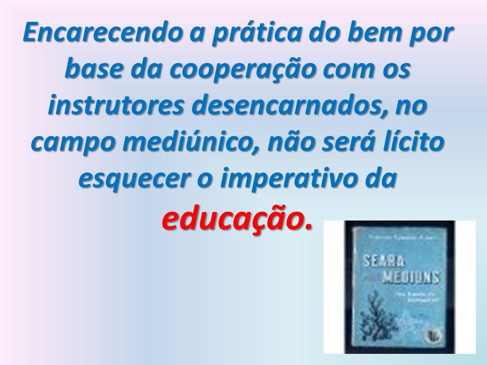Encarecendo a prática do bem por base da cooperação com os instrutores desencarnados, no campo mediúnico, não será lícito esquecer o imperativo da educação.