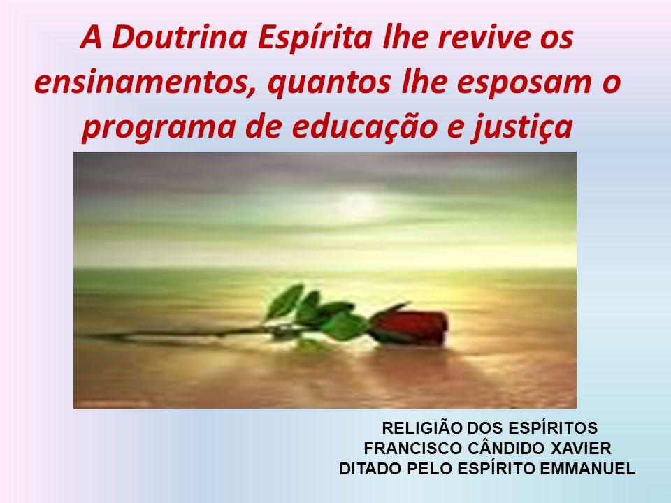 A Doutrina Espírita lhe revive os ensinamentos, quantos lhe esposam o programa de educação e justiça