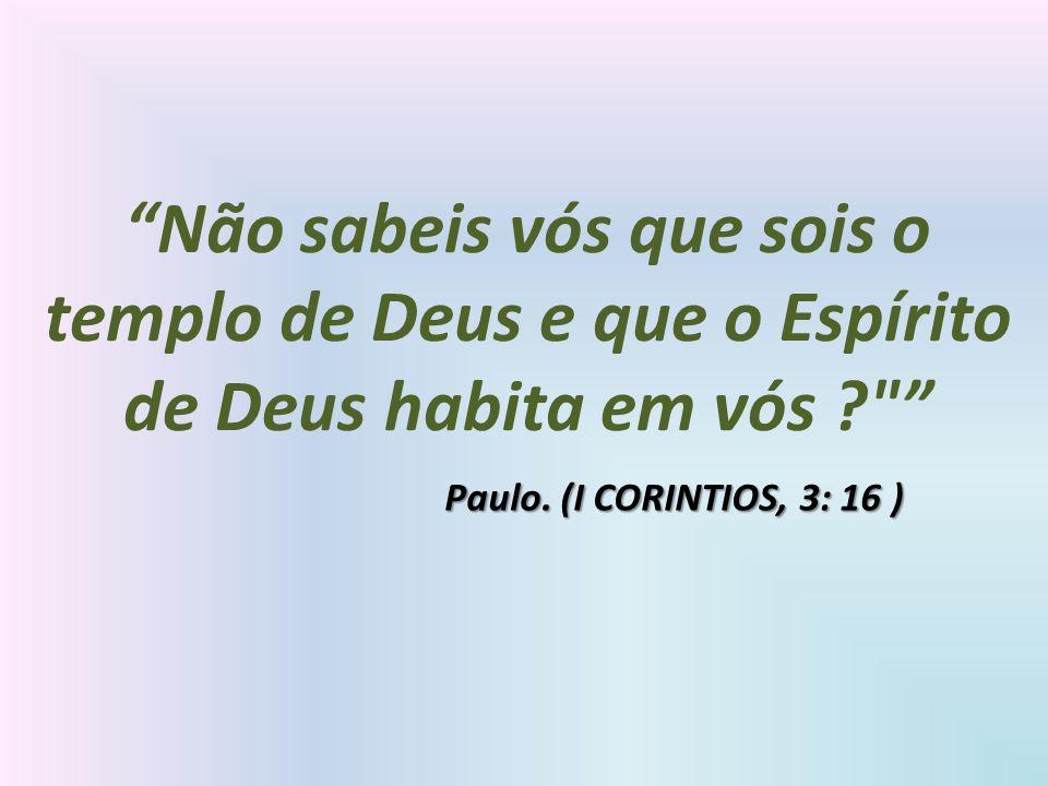 Não sabeis vós que sois o templo de Deus e que o Espírito de Deus habita em vós