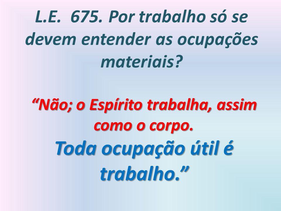 L.E. 675. Por trabalho só se devem entender as ocupações materiais