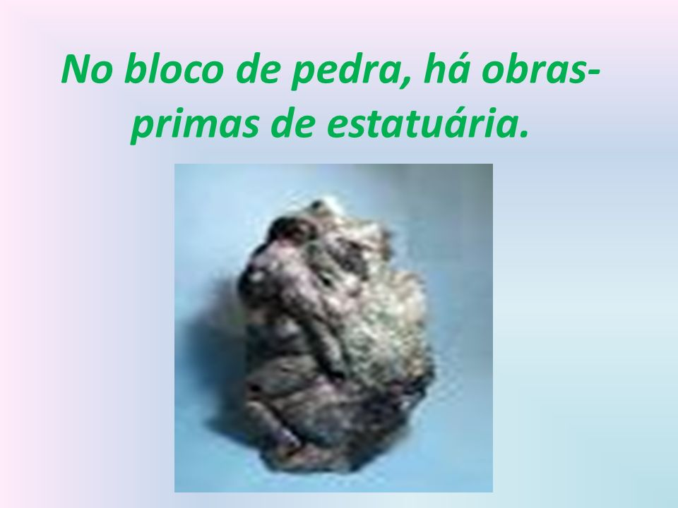 No bloco de pedra, há obras-primas de estatuária.