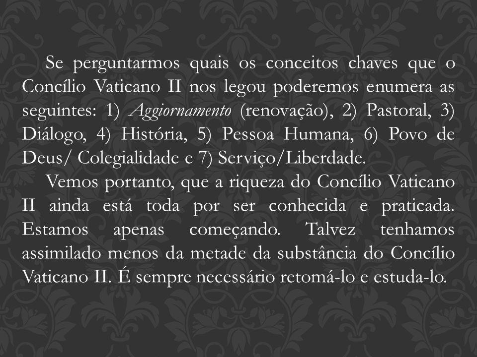 Se perguntarmos quais os conceitos chaves que o Concílio Vaticano II nos legou poderemos enumera as seguintes: 1) Aggiornamento (renovação), 2) Pastoral, 3) Diálogo, 4) História, 5) Pessoa Humana, 6) Povo de Deus/ Colegialidade e 7) Serviço/Liberdade.