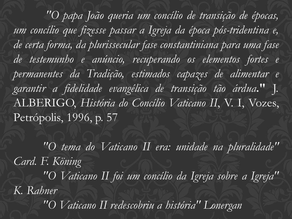 O papa João queria um concílio de transição de épocas, um concílio que fizesse passar a Igreja da época pós-tridentina e, de certa forma, da plurissecular fase constantiniana para uma fase de testemunho e anúncio, recuperando os elementos fortes e permanentes da Tradição, estimados capazes de alimentar e garantir a fidelidade evangélica de transição tão árdua. J. ALBERIGO, História do Concílio Vaticano II, V. I, Vozes, Petrópolis, 1996, p. 57