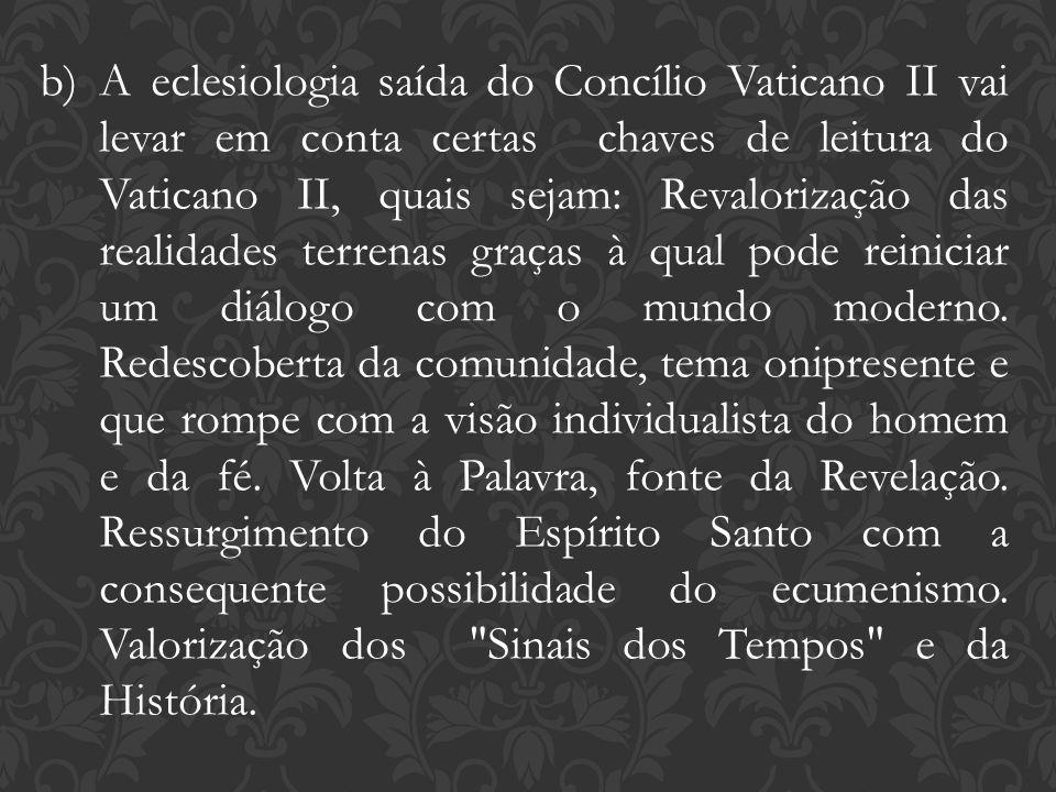 A eclesiologia saída do Concílio Vaticano II vai levar em conta certas chaves de leitura do Vaticano II, quais sejam: Revalorização das realidades terrenas graças à qual pode reiniciar um diálogo com o mundo moderno.