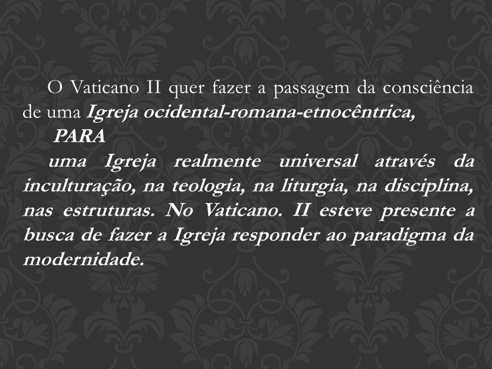 O Vaticano II quer fazer a passagem da consciência de uma Igreja ocidental-romana-etnocêntrica,
