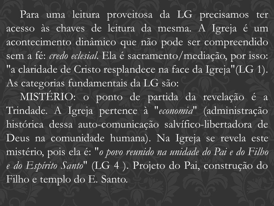 Para uma leitura proveitosa da LG precisamos ter acesso às chaves de leitura da mesma. A Igreja é um acontecimento dinâmico que não pode ser compreendido sem a fé: credo eclesial. Ela é sacramento/mediação, por isso: a claridade de Cristo resplandece na face da Igreja (LG 1). As categorias fundamentais da LG são: