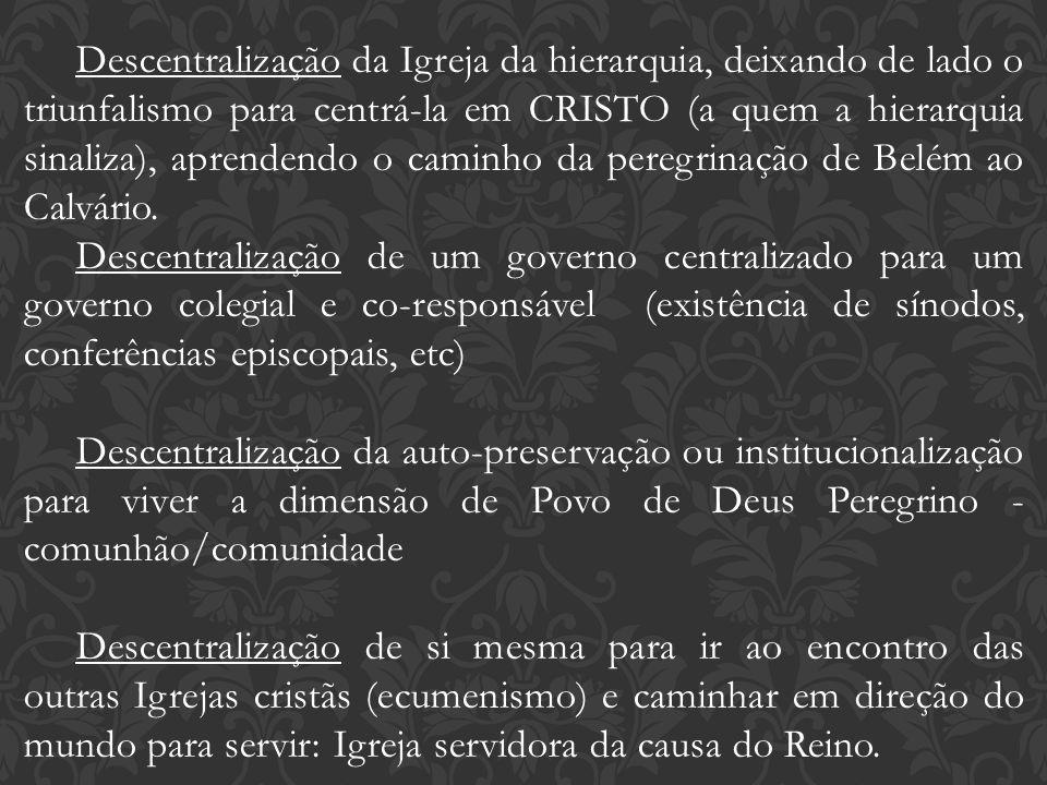 Descentralização da Igreja da hierarquia, deixando de lado o triunfalismo para centrá-la em CRISTO (a quem a hierarquia sinaliza), aprendendo o caminho da peregrinação de Belém ao Calvário.