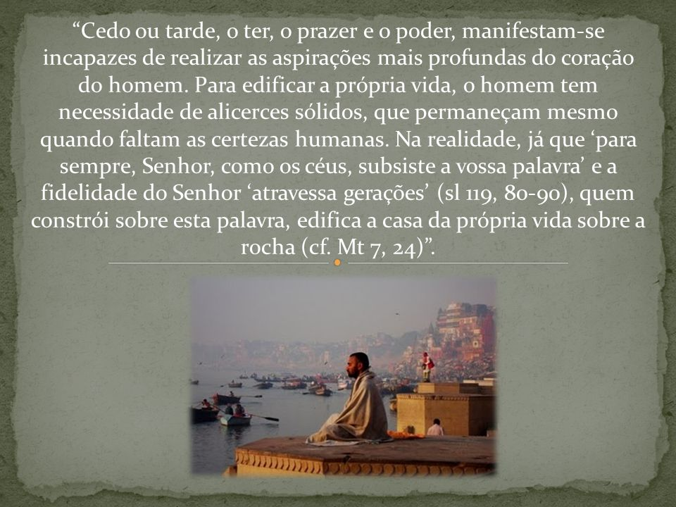 Cedo ou tarde, o ter, o prazer e o poder, manifestam-se incapazes de realizar as aspirações mais profundas do coração do homem.
