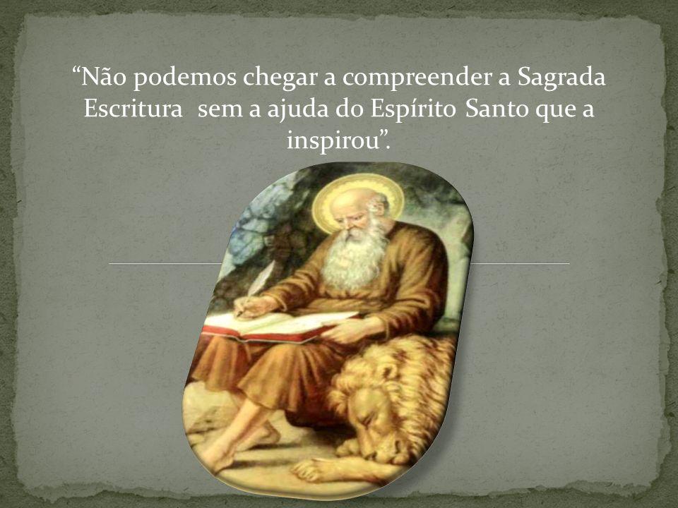 Não podemos chegar a compreender a Sagrada Escritura sem a ajuda do Espírito Santo que a inspirou .