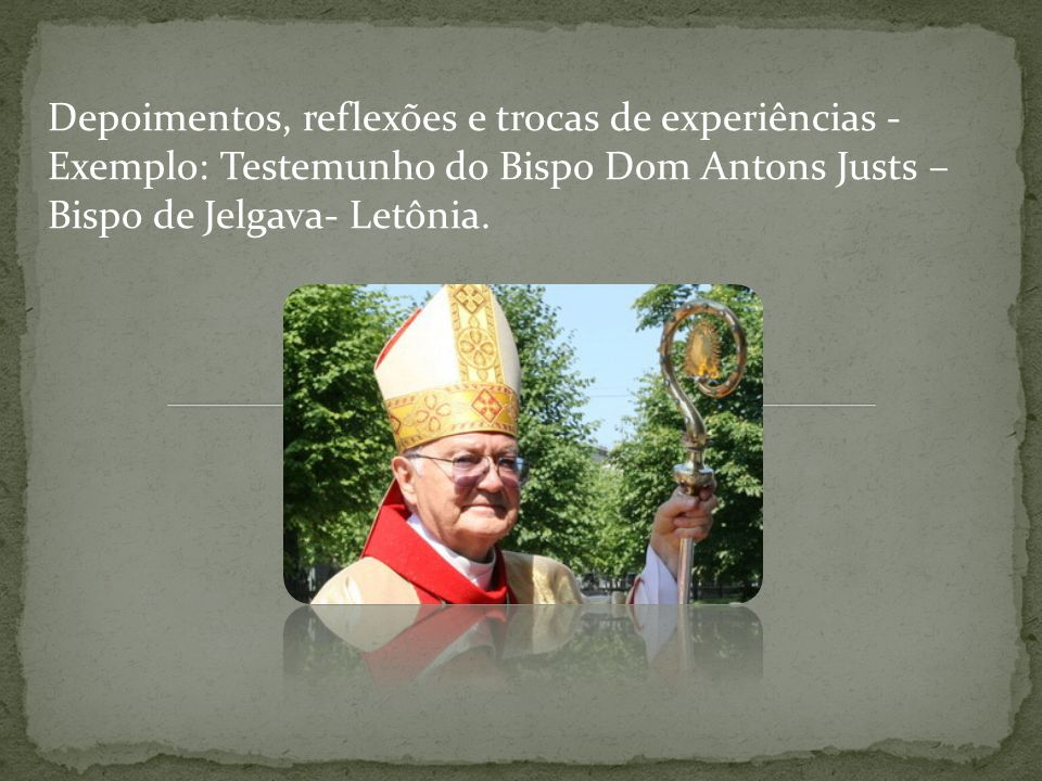 Depoimentos, reflexões e trocas de experiências - Exemplo: Testemunho do Bispo Dom Antons Justs – Bispo de Jelgava- Letônia.