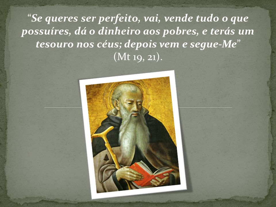 Se queres ser perfeito, vai, vende tudo o que possuíres, dá o dinheiro aos pobres, e terás um tesouro nos céus; depois vem e segue-Me