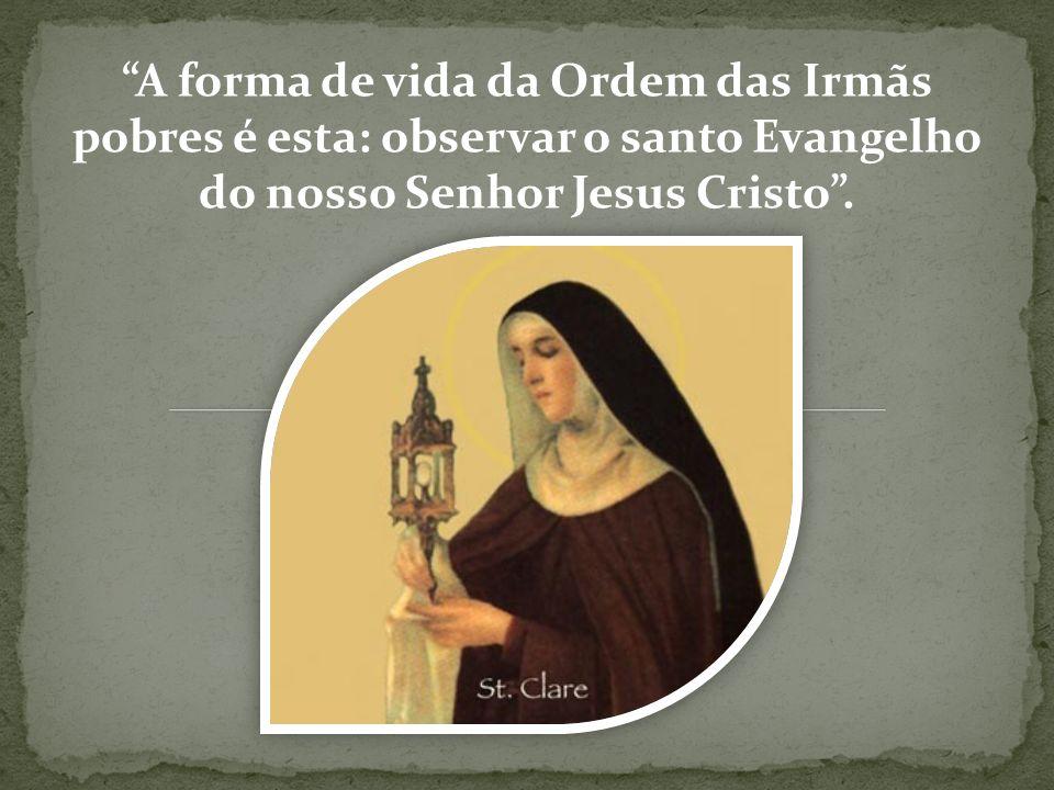 A forma de vida da Ordem das Irmãs pobres é esta: observar o santo Evangelho do nosso Senhor Jesus Cristo .