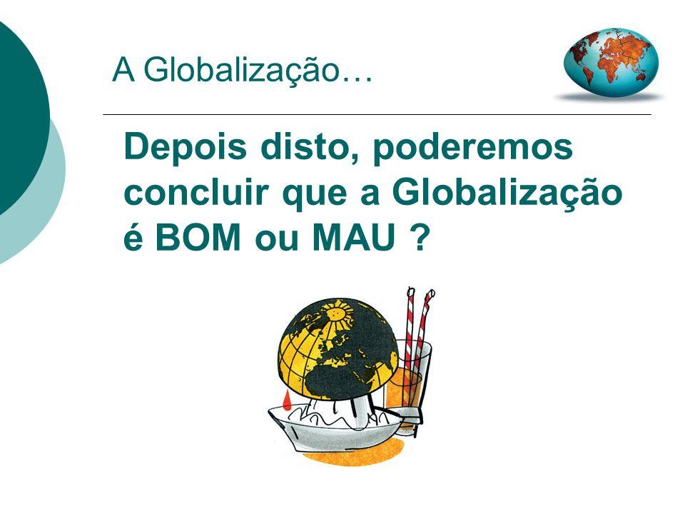 Depois disto, poderemos concluir que a Globalização é BOM ou MAU