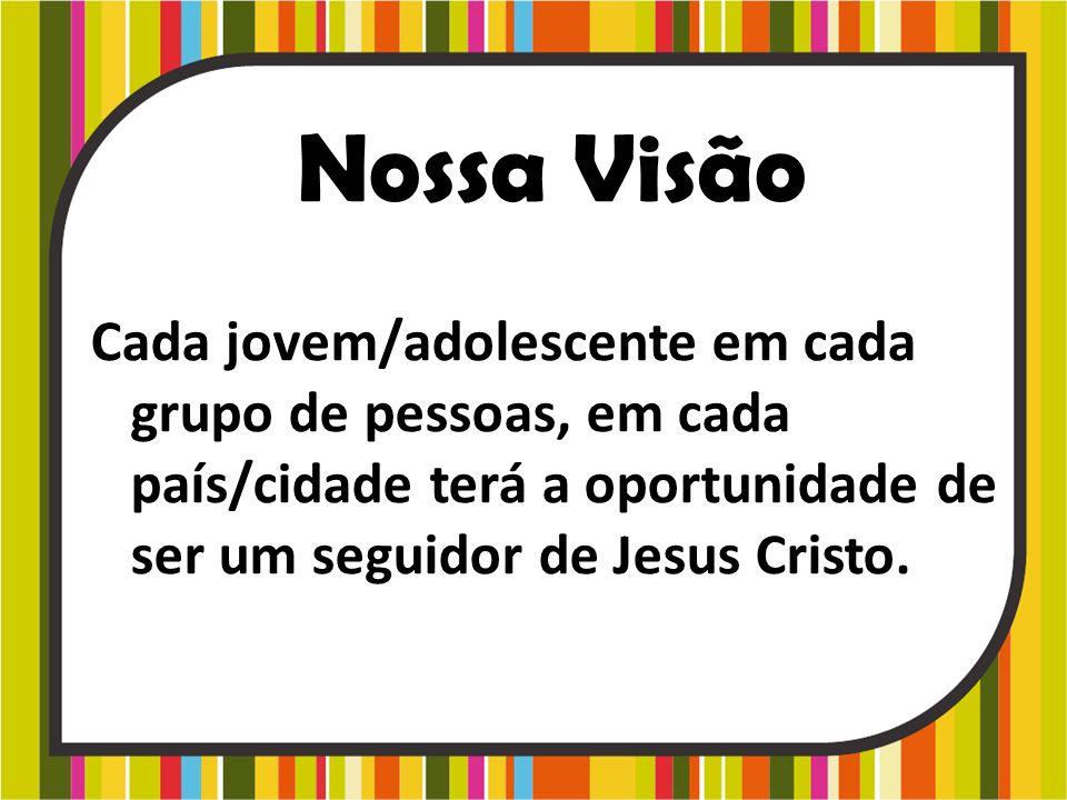 Nossa Visão Cada jovem/adolescente em cada grupo de pessoas, em cada país/cidade terá a oportunidade de ser um seguidor de Jesus Cristo.