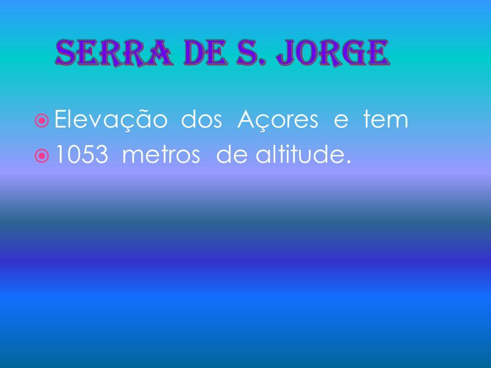SERRA DE S. Jorge Elevação dos Açores e tem 1053 metros de altitude.