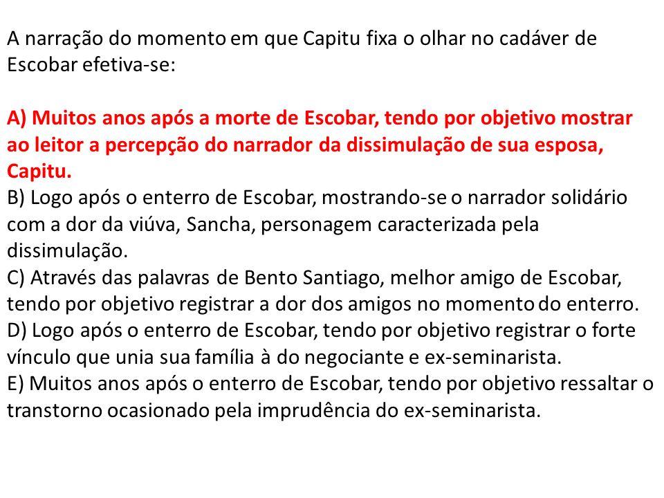 A narração do momento em que Capitu fixa o olhar no cadáver de Escobar efetiva-se: A) Muitos anos após a morte de Escobar, tendo por objetivo mostrar ao leitor a percepção do narrador da dissimulação de sua esposa, Capitu.