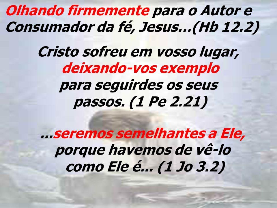 Olhando firmemente para o Autor e Consumador da fé, Jesus…(Hb 12.2)