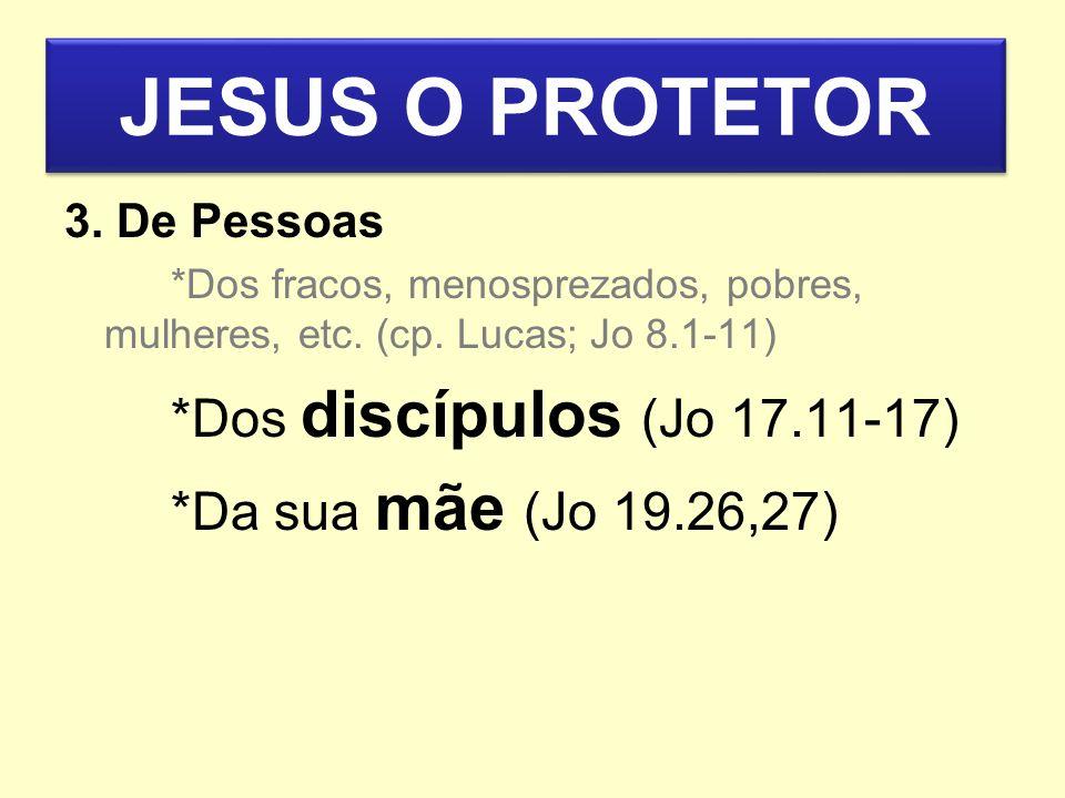 JESUS O PROTETOR *Dos discípulos (Jo 17.11-17)