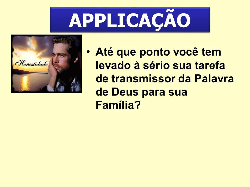 APPLICAÇÃO Até que ponto você tem levado à sério sua tarefa de transmissor da Palavra de Deus para sua Família