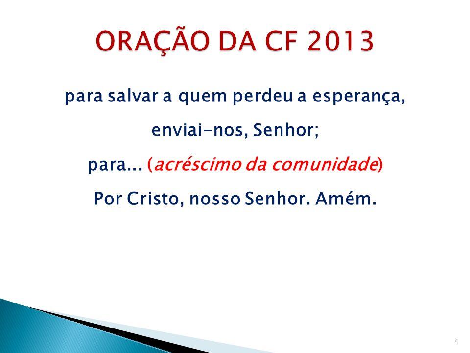 ORAÇÃO DA CF 2013 para salvar a quem perdeu a esperança, enviai-nos, Senhor; para...