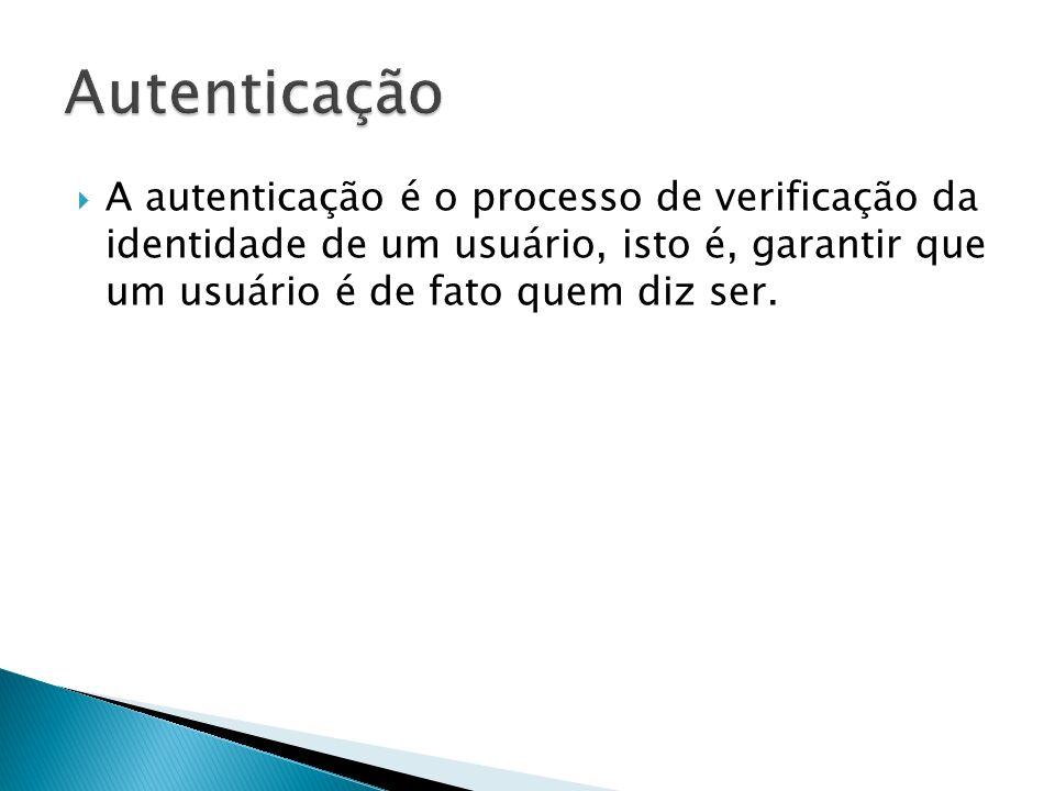 Autenticação A autenticação é o processo de verificação da identidade de um usuário, isto é, garantir que um usuário é de fato quem diz ser.