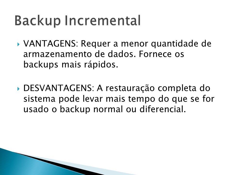 Backup Incremental VANTAGENS: Requer a menor quantidade de armazenamento de dados. Fornece os backups mais rápidos.