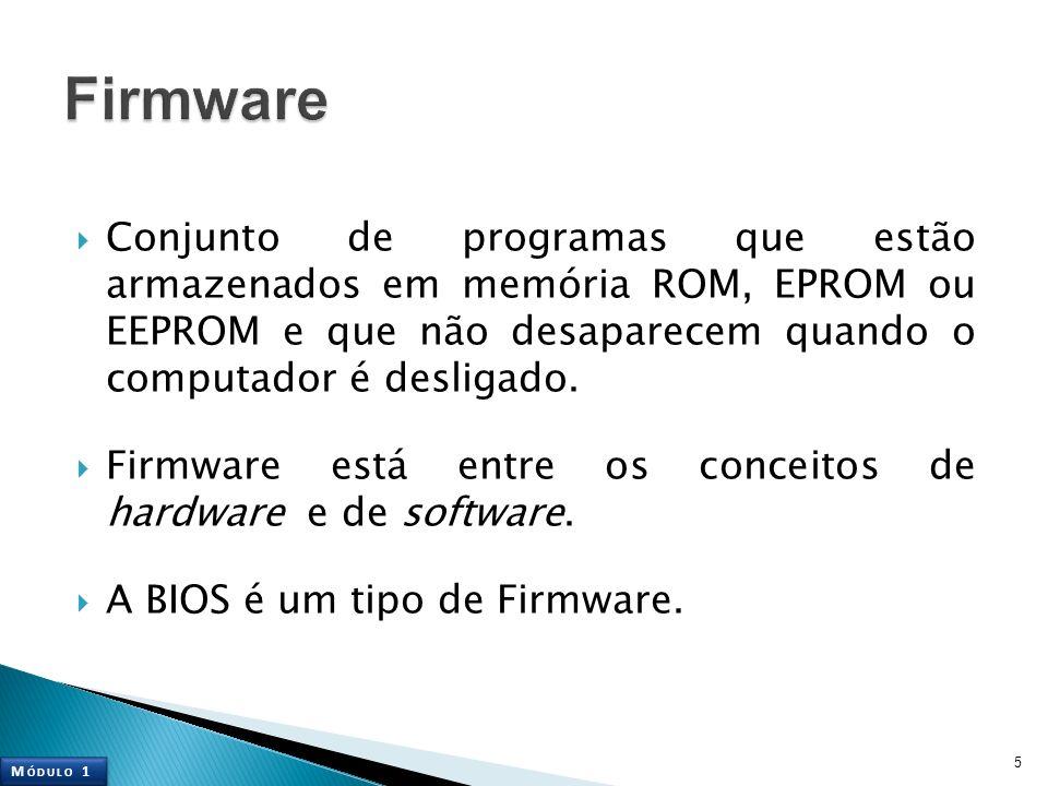 Firmware Conjunto de programas que estão armazenados em memória ROM, EPROM ou EEPROM e que não desaparecem quando o computador é desligado.