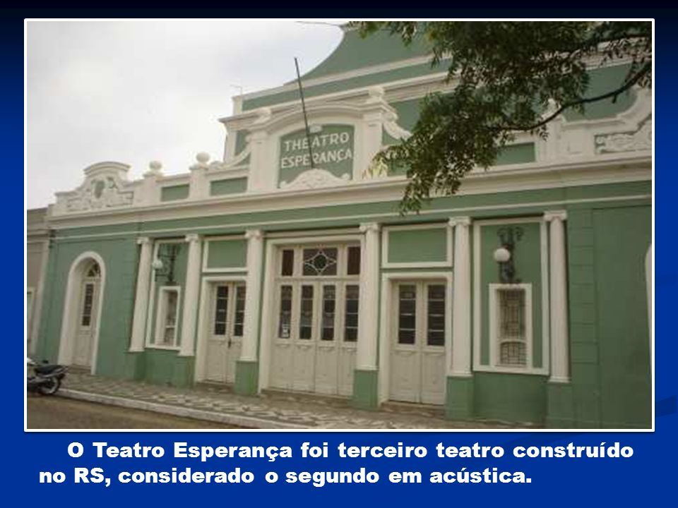 O Teatro Esperança foi terceiro teatro construído no RS, considerado o segundo em acústica.